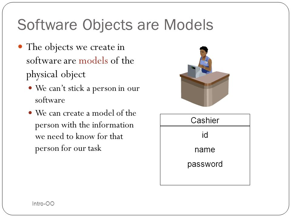 Software Objects are Models The objects we create in software are models of the physical object We can't stick a person in our software We can create