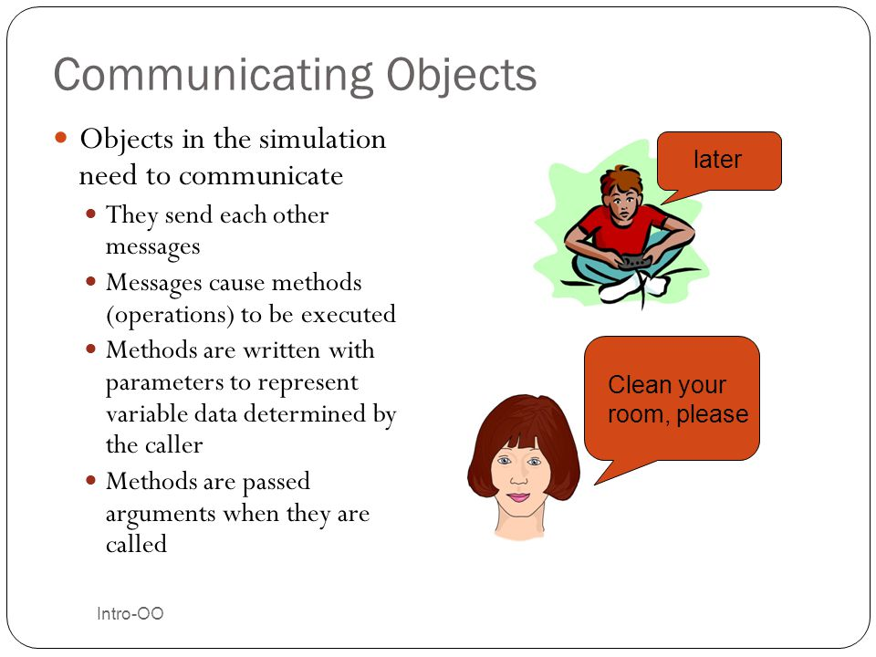 Communicating Objects Objects in the simulation need to communicate They send each other messages Messages cause methods (operations) to be executed M