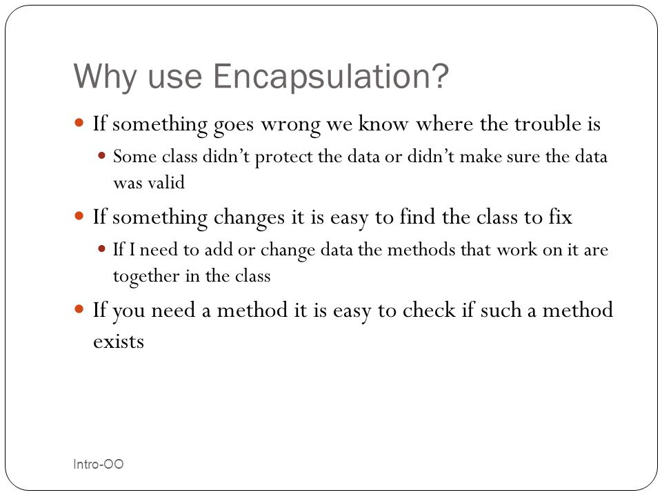 Why use Encapsulation? Intro-OO 26 If something goes wrong we know where the trouble is Some class didn't protect the data or didn't make sure the dat