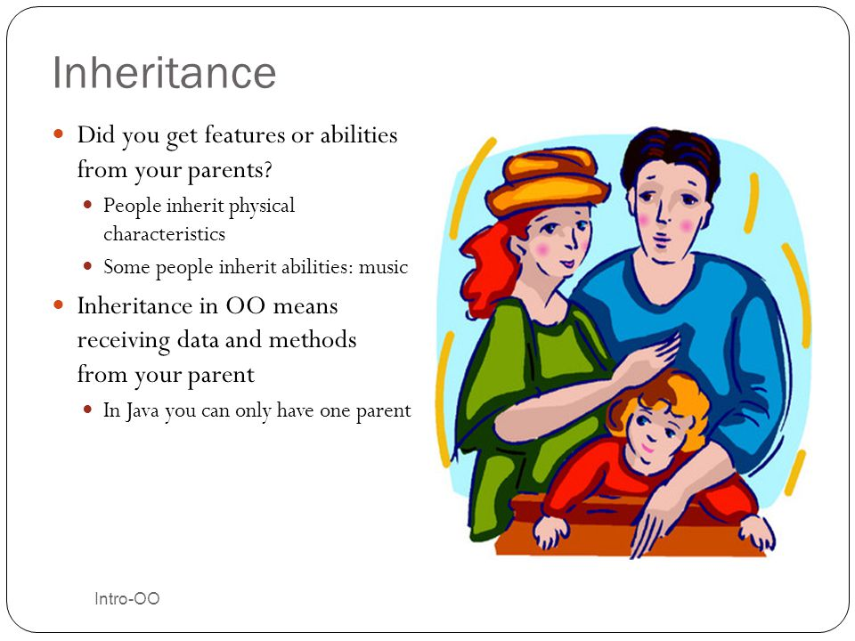 Intro-OO Inheritance Did you get features or abilities from your parents? People inherit physical characteristics Some people inherit abilities: music