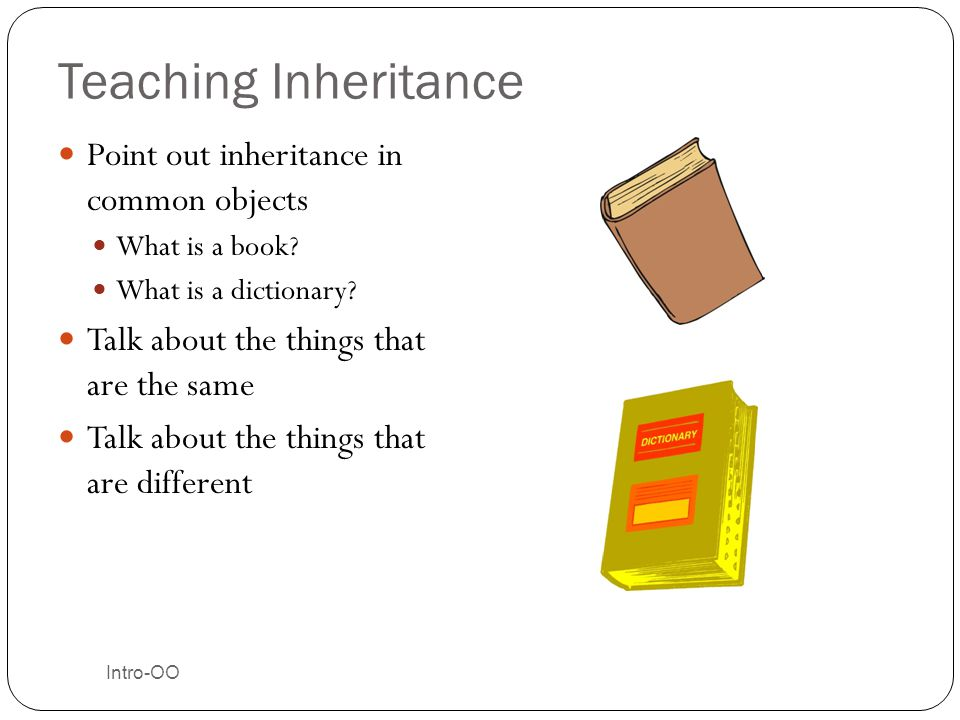 Intro-OO Teaching Inheritance Point out inheritance in common objects What is a book? What is a dictionary? Talk about the things that are the same Ta