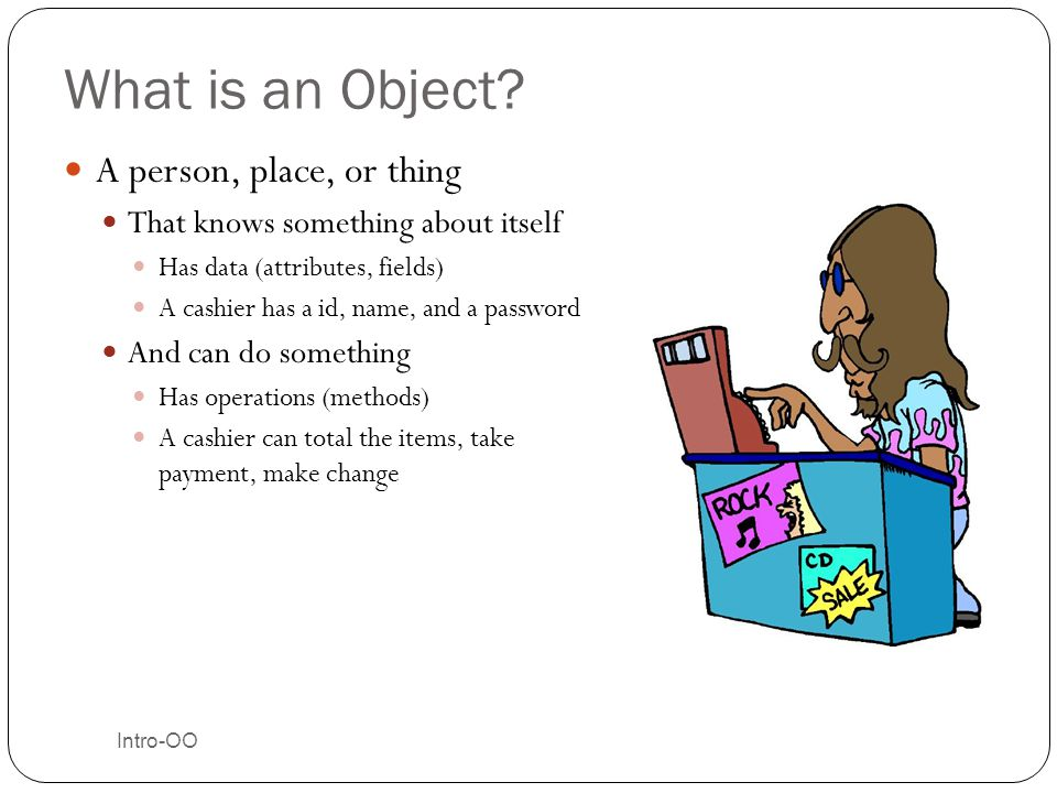 Classes Create Objects The class can be thought of as a recipe, blueprint, or factory Many objects can be created from one class Objects keep track of the class that created them I am an object (instance) of the Cookie class Intro-OO 18