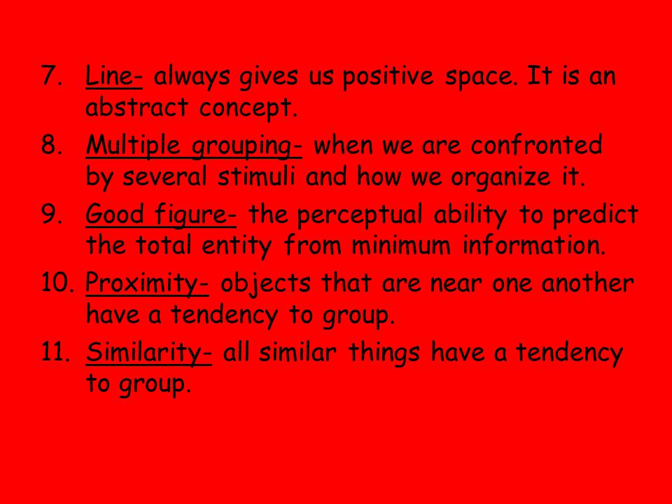 7.Line- always gives us positive space. It is an abstract concept. 8.Multiple grouping- when we are confronted by several stimuli and how we organize