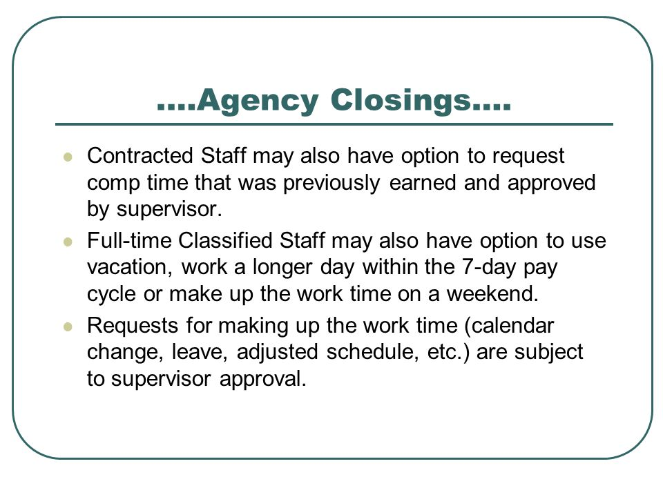 .…Agency Closings…. Contracted Staff may also have option to request comp time that was previously earned and approved by supervisor. Full-time Classi