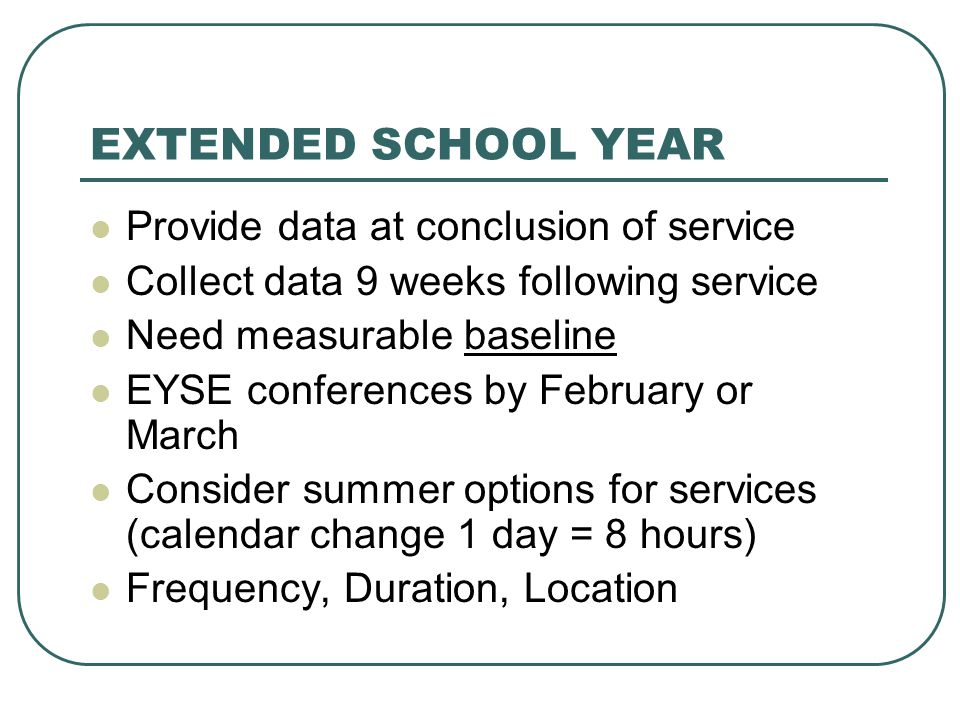 EXTENDED SCHOOL YEAR Provide data at conclusion of service Collect data 9 weeks following service Need measurable baseline EYSE conferences by Februar