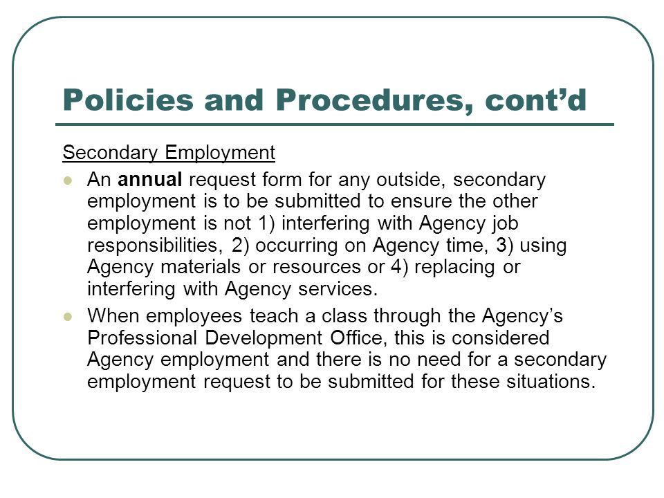 Policies and Procedures, cont'd Secondary Employment An annual request form for any outside, secondary employment is to be submitted to ensure the oth