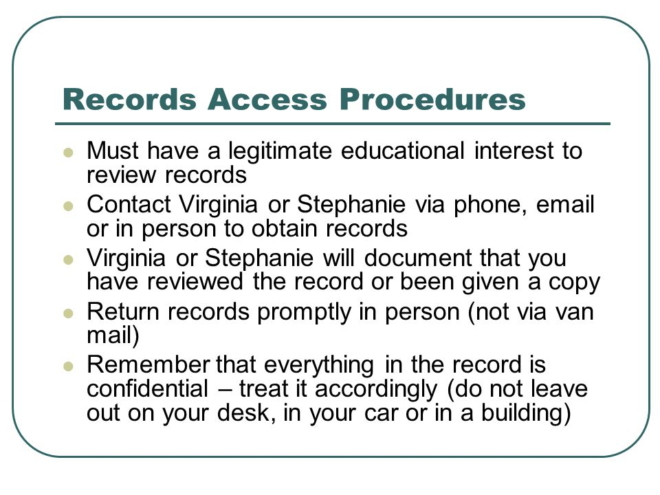Records Access Procedures Must have a legitimate educational interest to review records Contact Virginia or Stephanie via phone, email or in person to