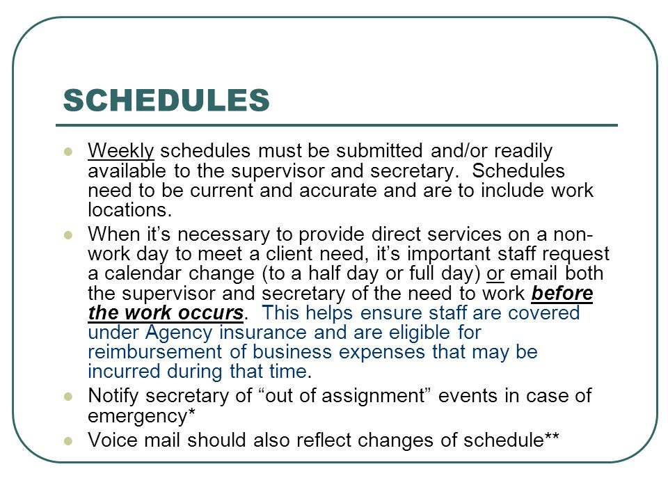 SCHEDULES Weekly schedules must be submitted and/or readily available to the supervisor and secretary. Schedules need to be current and accurate and a