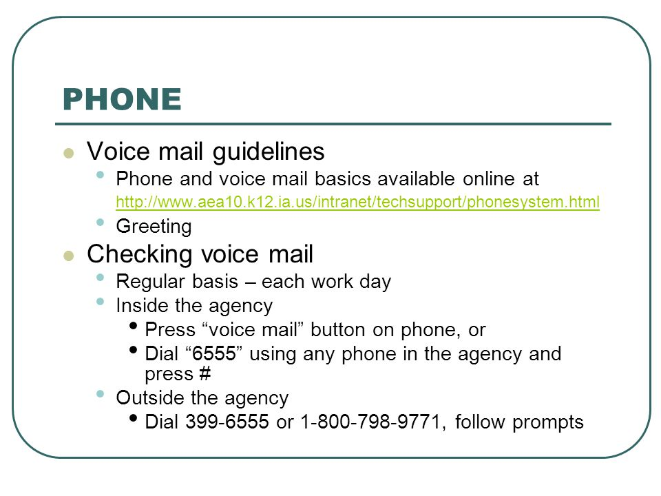 PHONE Voice mail guidelines Phone and voice mail basics available online at http://www.aea10.k12.ia.us/intranet/techsupport/phonesystem.html http://ww
