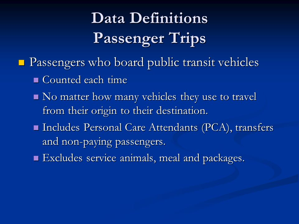 Data Definitions Passenger Trips Passengers who board public transit vehicles Passengers who board public transit vehicles Counted each time Counted each time No matter how many vehicles they use to travel from their origin to their destination.
