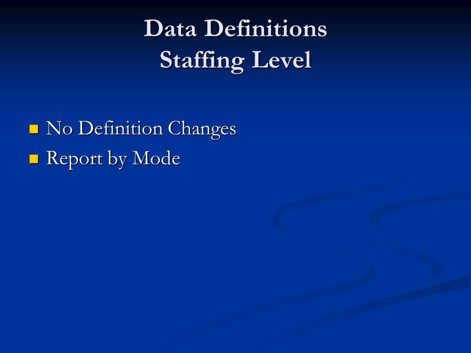 Data Definitions Staffing Level No Definition Changes No Definition Changes Report by Mode Report by Mode