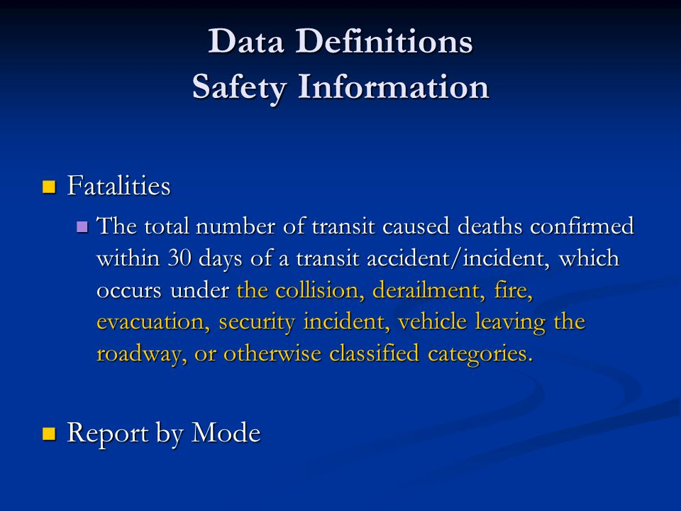 Data Definitions Safety Information Fatalities Fatalities The total number of transit caused deaths confirmed within 30 days of a transit accident/incident, which occurs under the collision, derailment, fire, evacuation, security incident, vehicle leaving the roadway, or otherwise classified categories.