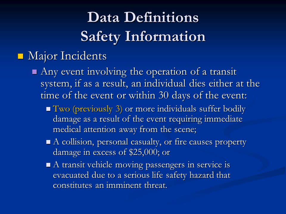 Data Definitions Safety Information Major Incidents Major Incidents Any event involving the operation of a transit system, if as a result, an individual dies either at the time of the event or within 30 days of the event: Any event involving the operation of a transit system, if as a result, an individual dies either at the time of the event or within 30 days of the event: Two (previously 3) or more individuals suffer bodily damage as a result of the event requiring immediate medical attention away from the scene; Two (previously 3) or more individuals suffer bodily damage as a result of the event requiring immediate medical attention away from the scene; A collision, personal casualty, or fire causes property damage in excess of $25,000; or A collision, personal casualty, or fire causes property damage in excess of $25,000; or A transit vehicle moving passengers in service is evacuated due to a serious life safety hazard that constitutes an imminent threat.