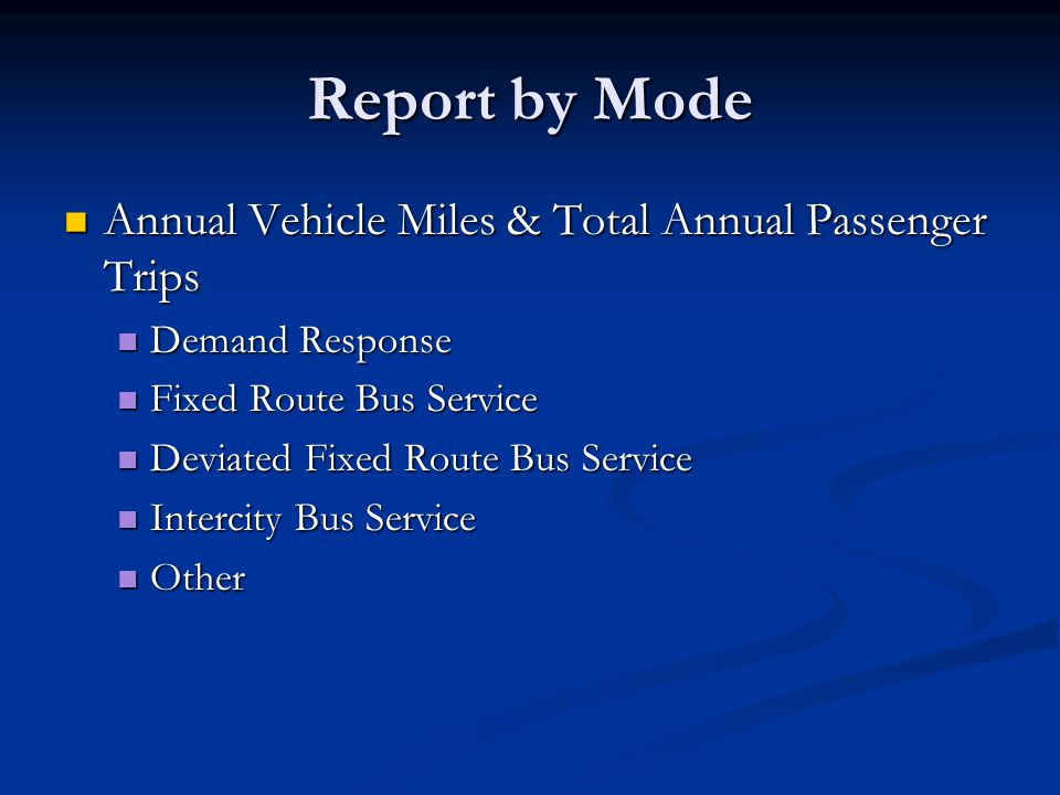 Report by Mode Annual Vehicle Miles & Total Annual Passenger Trips Annual Vehicle Miles & Total Annual Passenger Trips Demand Response Demand Response Fixed Route Bus Service Fixed Route Bus Service Deviated Fixed Route Bus Service Deviated Fixed Route Bus Service Intercity Bus Service Intercity Bus Service Other Other