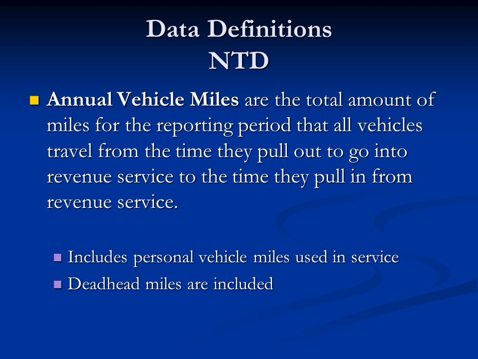 Data Definitions NTD Annual Vehicle Miles are the total amount of miles for the reporting period that all vehicles travel from the time they pull out to go into revenue service to the time they pull in from revenue service.