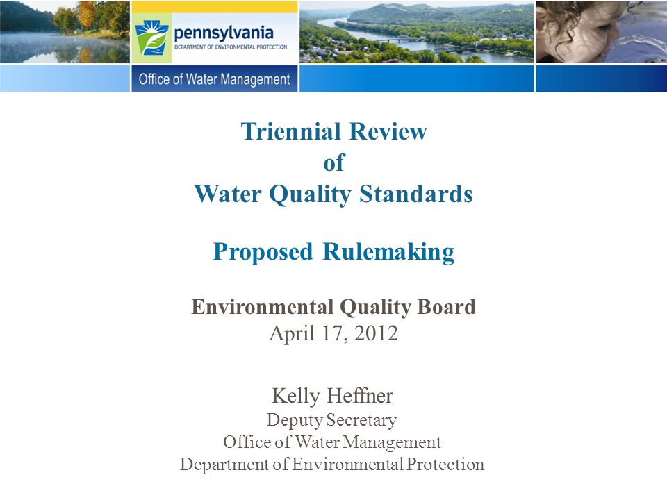 Triennial Review of Water Quality Standards Proposed Rulemaking Environmental Quality Board April 17, 2012 Kelly Heffner Deputy Secretary Office of Wa