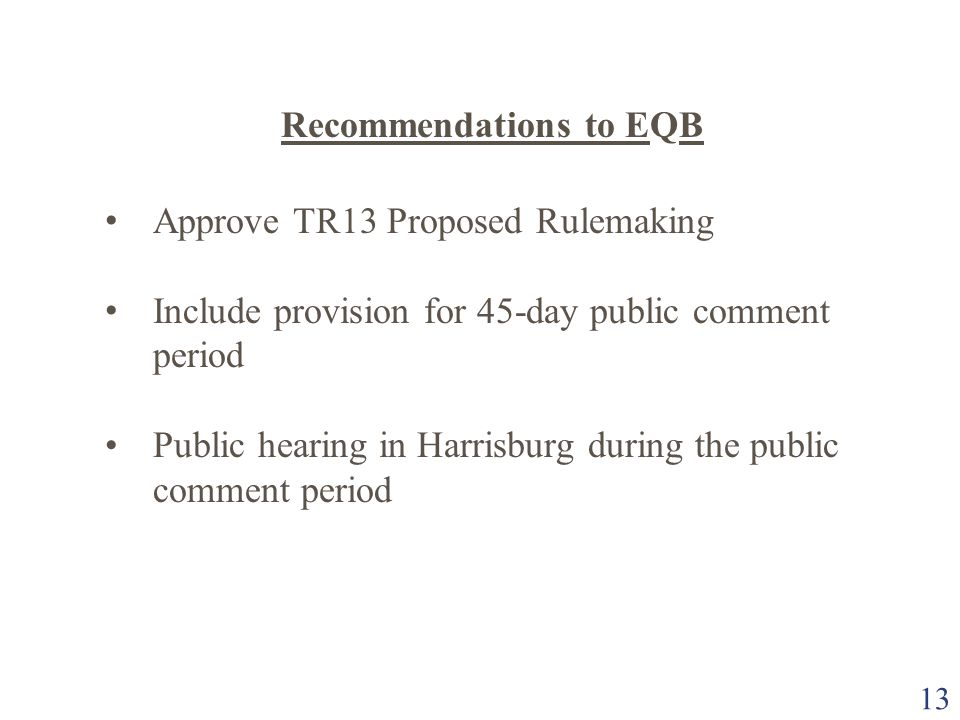 13 Recommendations to EQB Approve TR13 Proposed Rulemaking Include provision for 45-day public comment period Public hearing in Harrisburg during the
