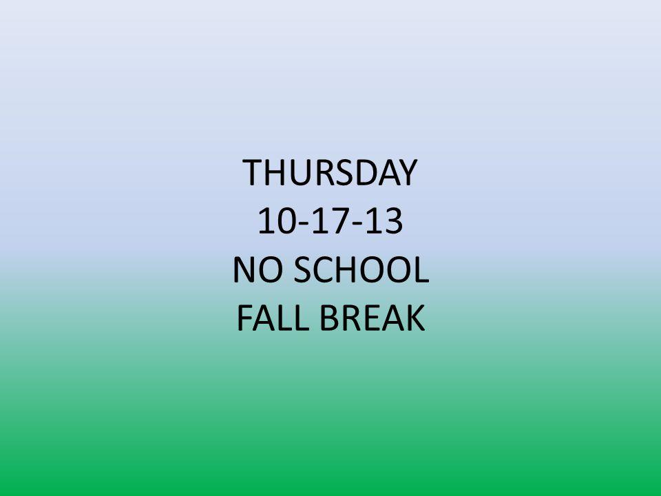 THURSDAY 10-17-13 NO SCHOOL FALL BREAK