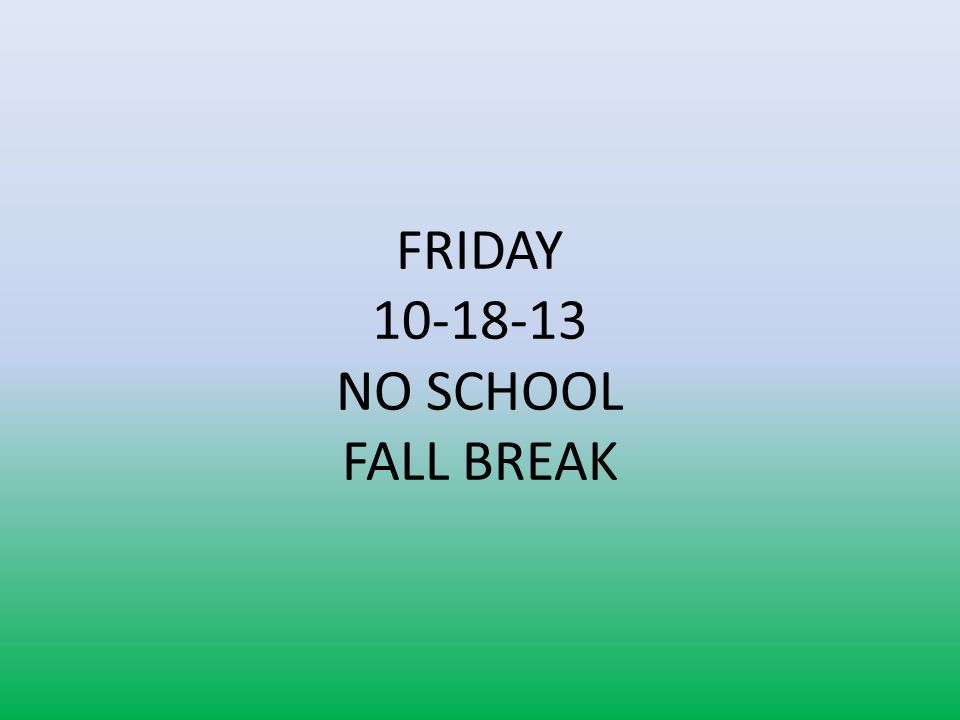 FRIDAY 10-18-13 NO SCHOOL FALL BREAK
