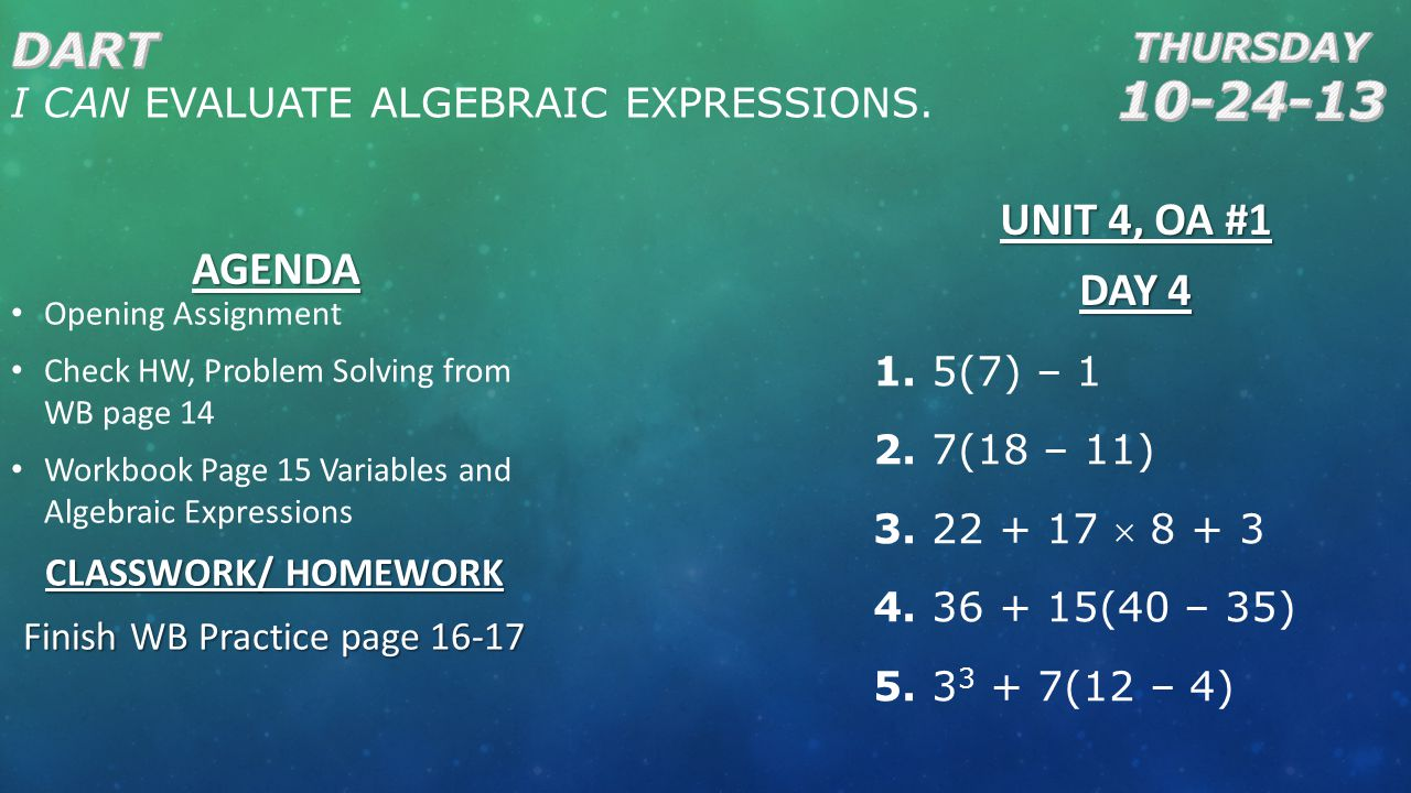 AGENDA Opening Assignment Check HW, Problem Solving from WB page 14 Workbook Page 15 Variables and Algebraic Expressions CLASSWORK/ HOMEWORK Finish WB Practice page 16-17 UNIT 4, OA #1 DAY 4 1.