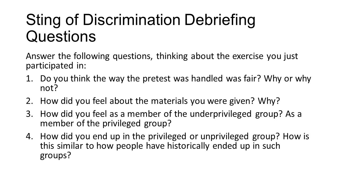 Sting of Discrimination Debriefing Questions Answer the following questions, thinking about the exercise you just participated in: 1.Do you think the way the pretest was handled was fair.