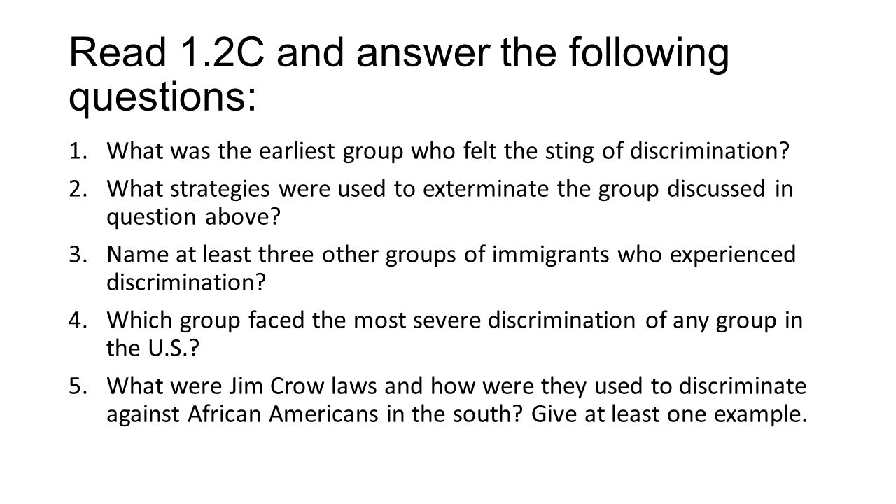 Read 1.2C and answer the following questions: 1.What was the earliest group who felt the sting of discrimination.