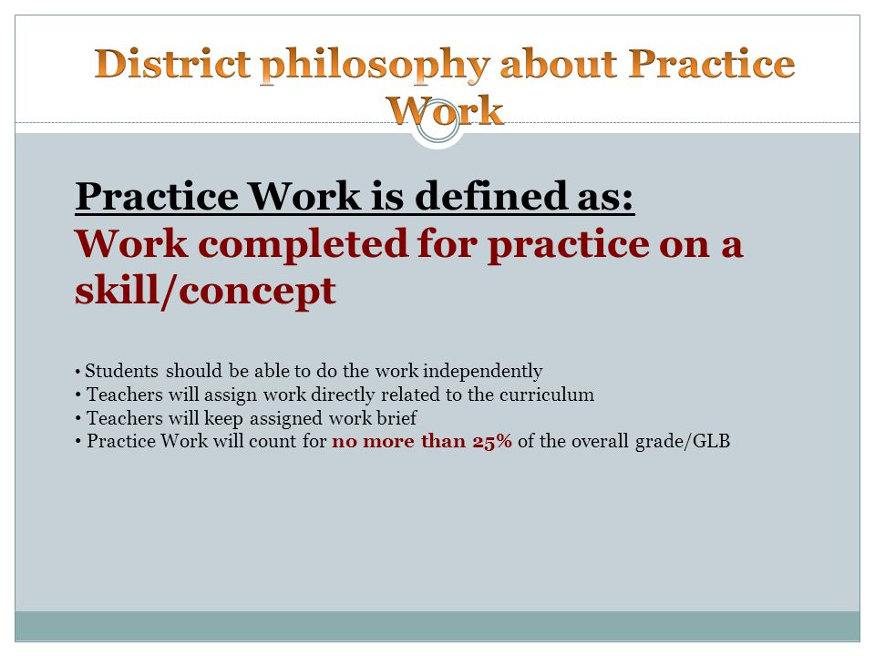 Practice Work is defined as: Work completed for practice on a skill/concept Students should be able to do the work independently Teachers will assign work directly related to the curriculum Teachers will keep assigned work brief Practice Work will count for no more than 25% of the overall grade/GLB
