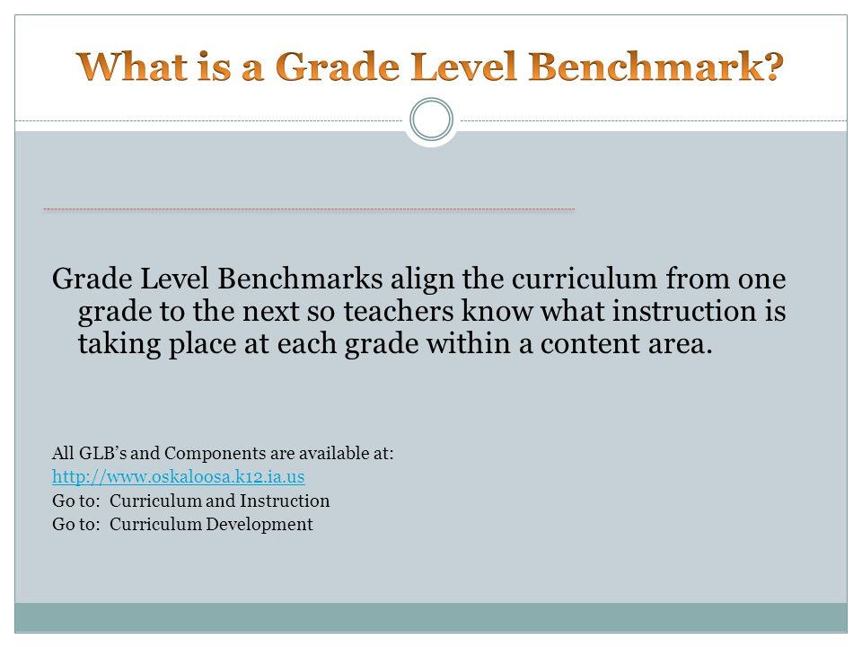 Grade Level Benchmarks align the curriculum from one grade to the next so teachers know what instruction is taking place at each grade within a content area.
