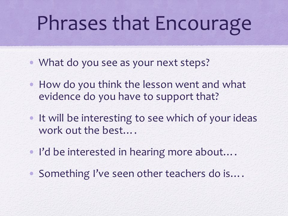Phrases that Encourage What do you see as your next steps? How do you think the lesson went and what evidence do you have to support that? It will be