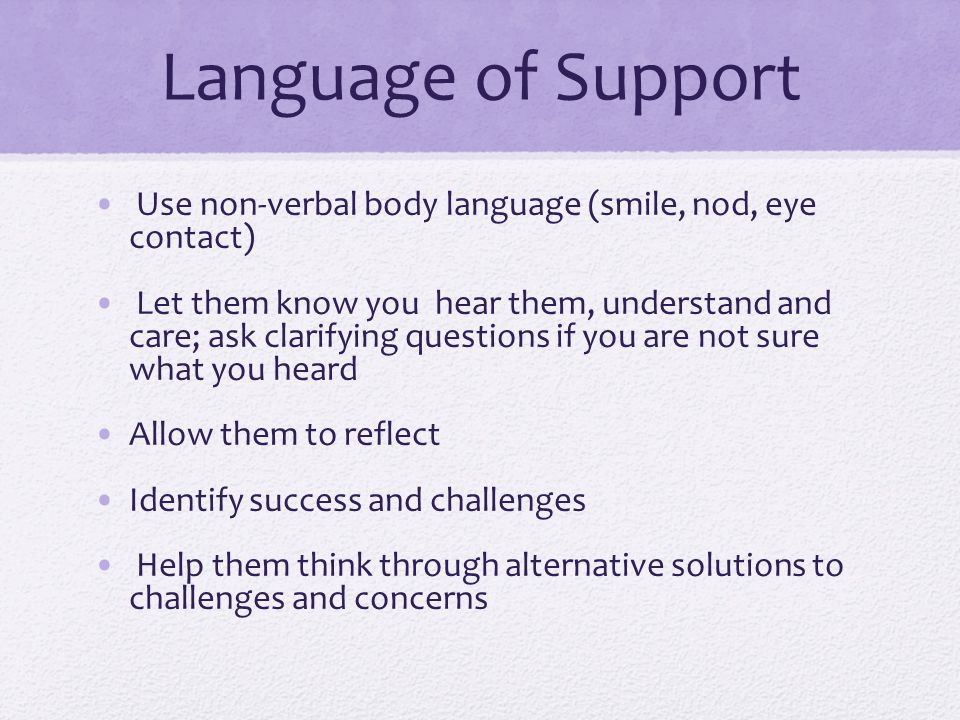 Language of Support Use non-verbal body language (smile, nod, eye contact) Let them know you hear them, understand and care; ask clarifying questions