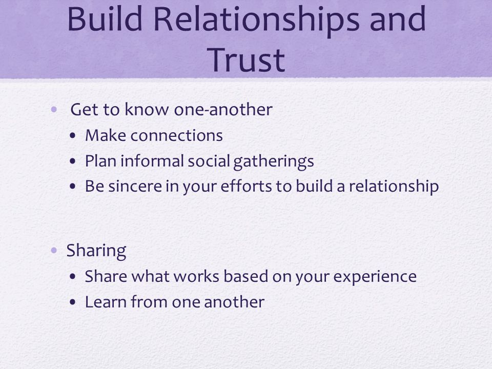 Build Relationships and Trust Get to know one-another Make connections Plan informal social gatherings Be sincere in your efforts to build a relations