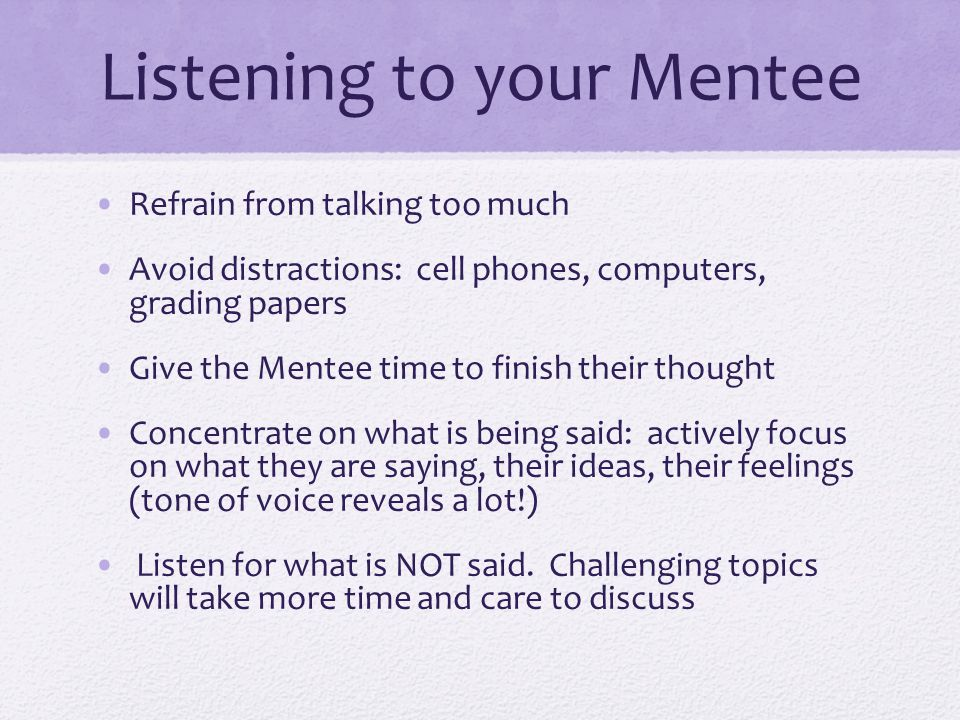 Listening to your Mentee Refrain from talking too much Avoid distractions: cell phones, computers, grading papers Give the Mentee time to finish their