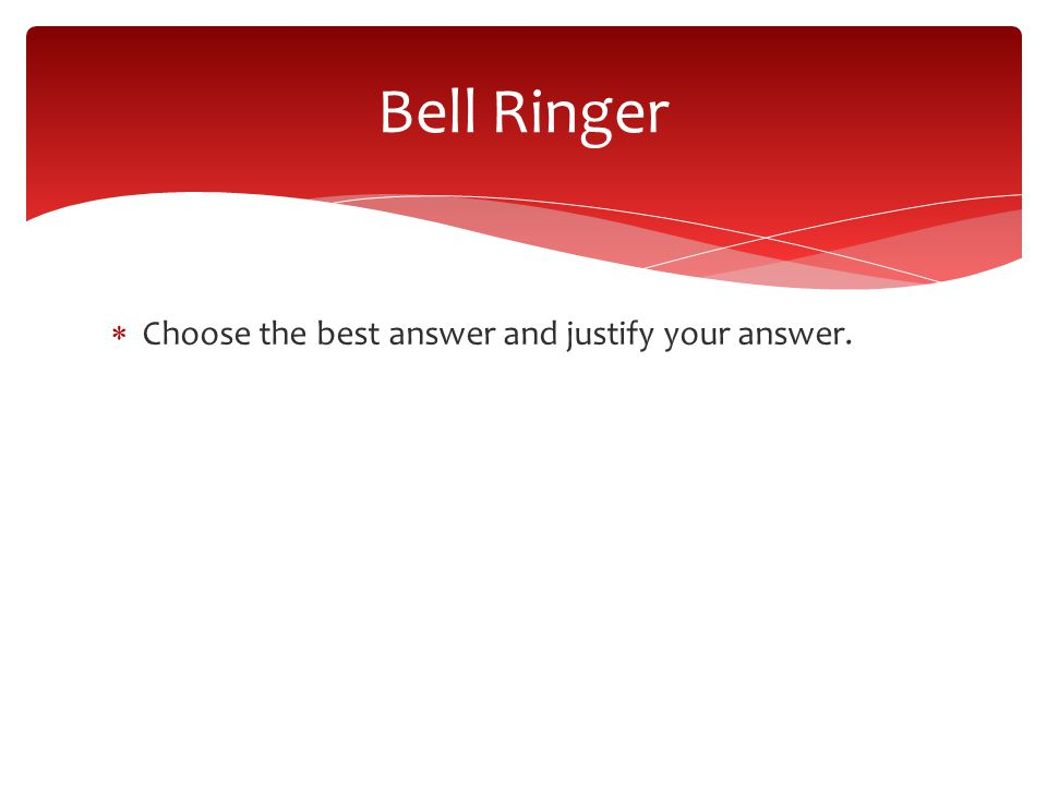  Choose the best answer and justify your answer. Bell Ringer