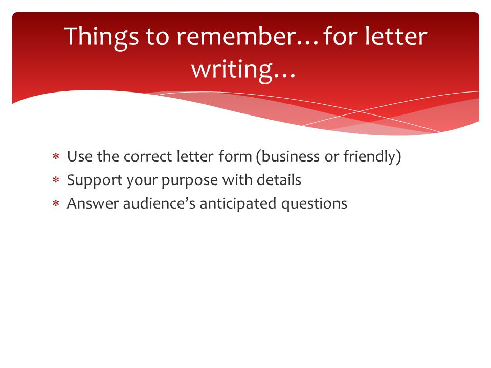  Use the correct letter form (business or friendly)  Support your purpose with details  Answer audience's anticipated questions Things to remember…for letter writing…
