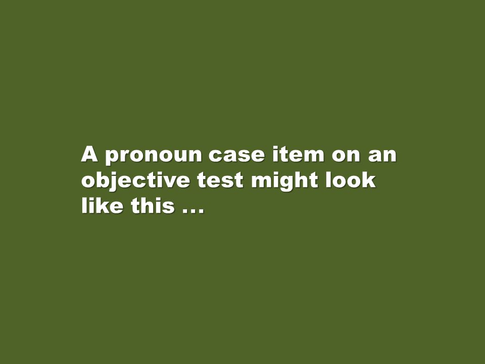 A pronoun case item on an objective test might look like this...