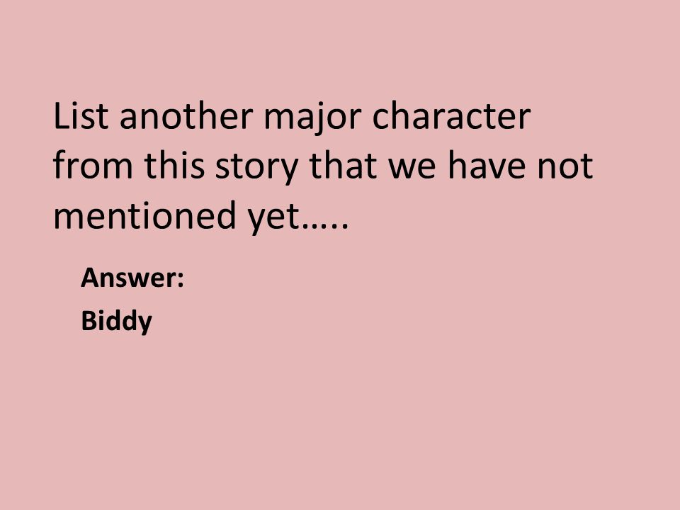 List another major character from this story that we have not mentioned yet….. Answer: Biddy