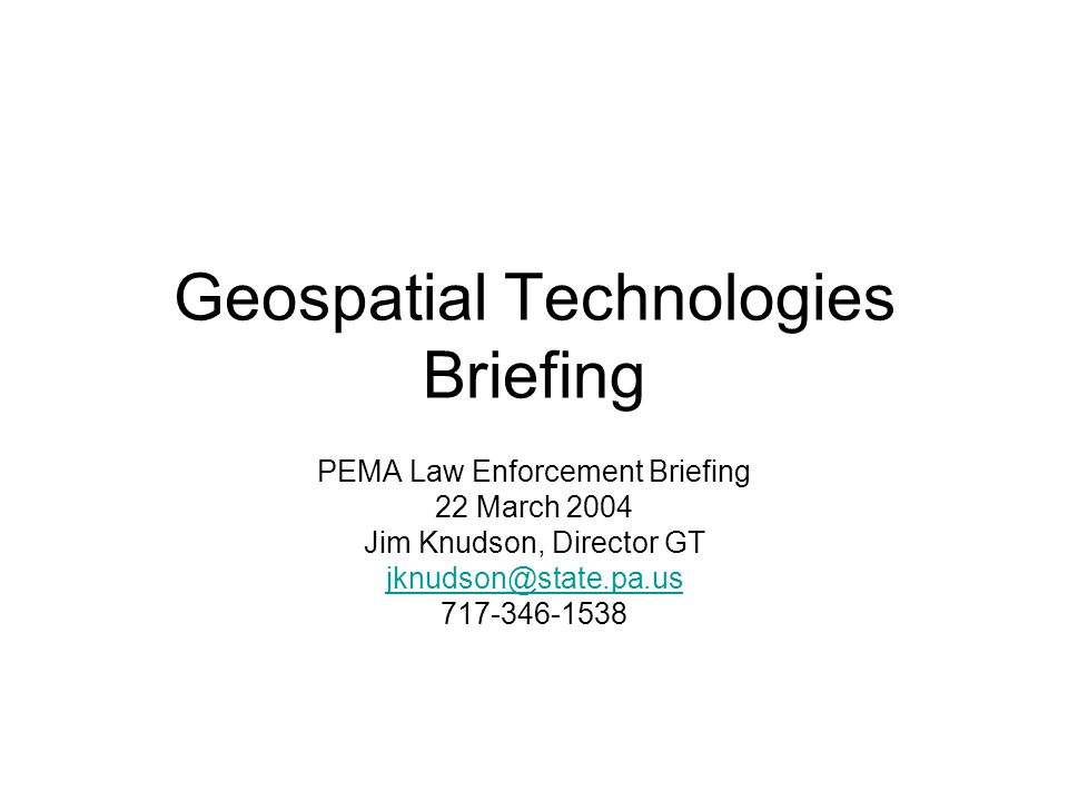 Geospatial Technologies Briefing PEMA Law Enforcement Briefing 22 March 2004 Jim Knudson, Director GT