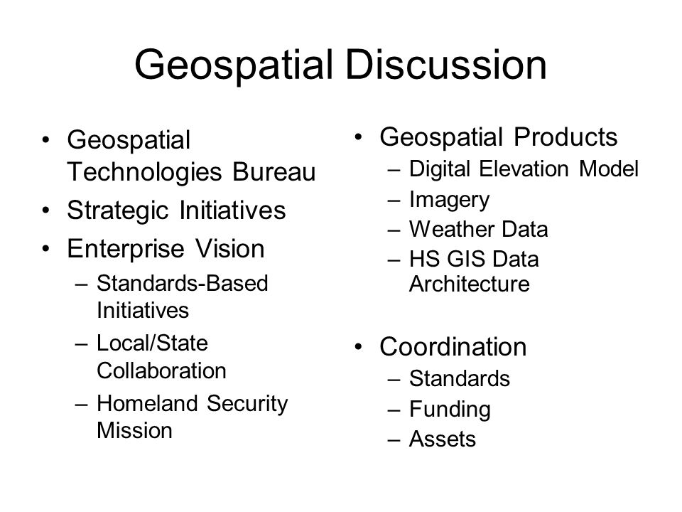 Geospatial Discussion Geospatial Technologies Bureau Strategic Initiatives Enterprise Vision –Standards-Based Initiatives –Local/State Collaboration –Homeland Security Mission Geospatial Products –Digital Elevation Model –Imagery –Weather Data –HS GIS Data Architecture Coordination –Standards –Funding –Assets