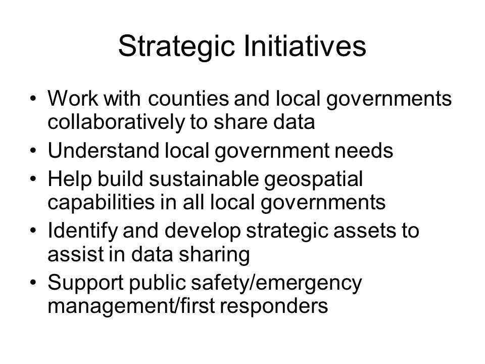 Strategic Initiatives Work with counties and local governments collaboratively to share data Understand local government needs Help build sustainable geospatial capabilities in all local governments Identify and develop strategic assets to assist in data sharing Support public safety/emergency management/first responders
