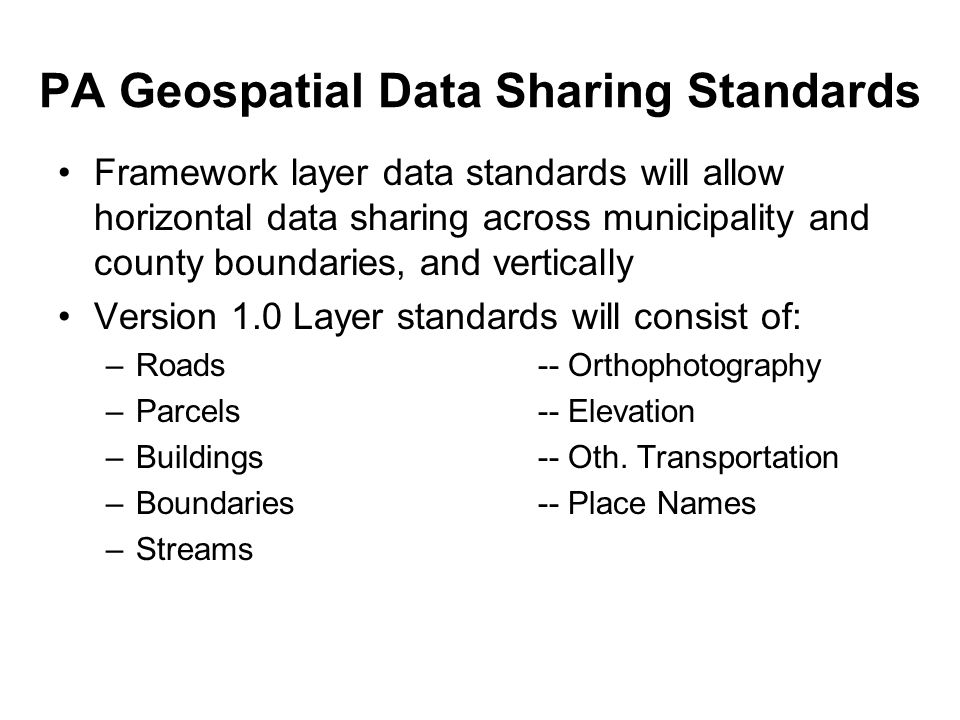 PA Geospatial Data Sharing Standards Framework layer data standards will allow horizontal data sharing across municipality and county boundaries, and vertically Version 1.0 Layer standards will consist of: –Roads-- Orthophotography –Parcels-- Elevation –Buildings-- Oth.