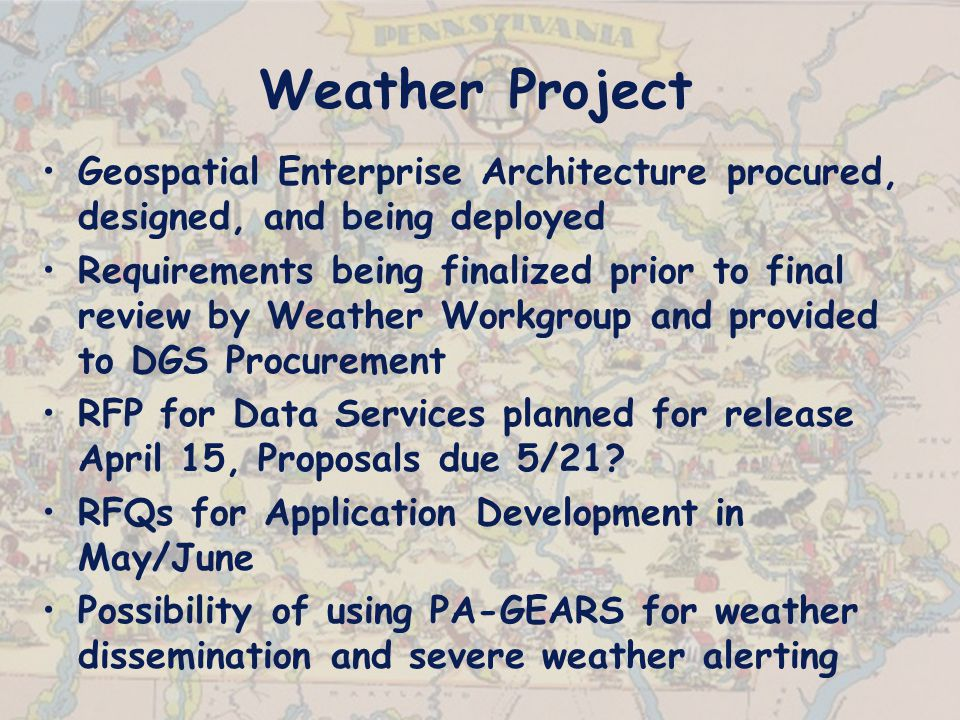 Weather Project Geospatial Enterprise Architecture procured, designed, and being deployed Requirements being finalized prior to final review by Weather Workgroup and provided to DGS Procurement RFP for Data Services planned for release April 15, Proposals due 5/21.