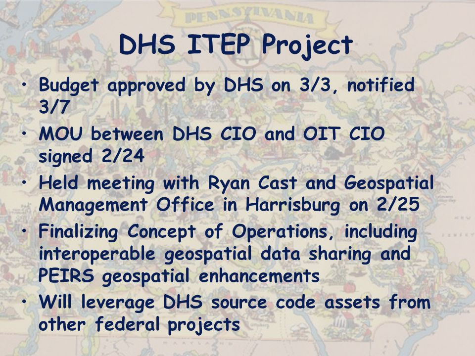 DHS ITEP Project Budget approved by DHS on 3/3, notified 3/7 MOU between DHS CIO and OIT CIO signed 2/24 Held meeting with Ryan Cast and Geospatial Management Office in Harrisburg on 2/25 Finalizing Concept of Operations, including interoperable geospatial data sharing and PEIRS geospatial enhancements Will leverage DHS source code assets from other federal projects