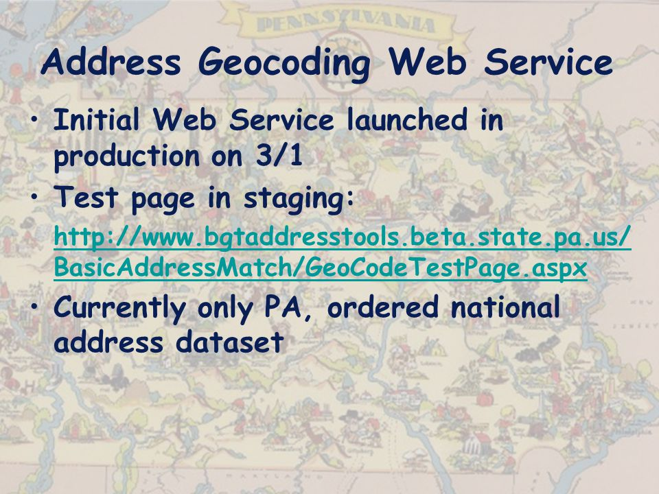Address Geocoding Web Service Initial Web Service launched in production on 3/1 Test page in staging:   BasicAddressMatch/GeoCodeTestPage.aspx Currently only PA, ordered national address dataset