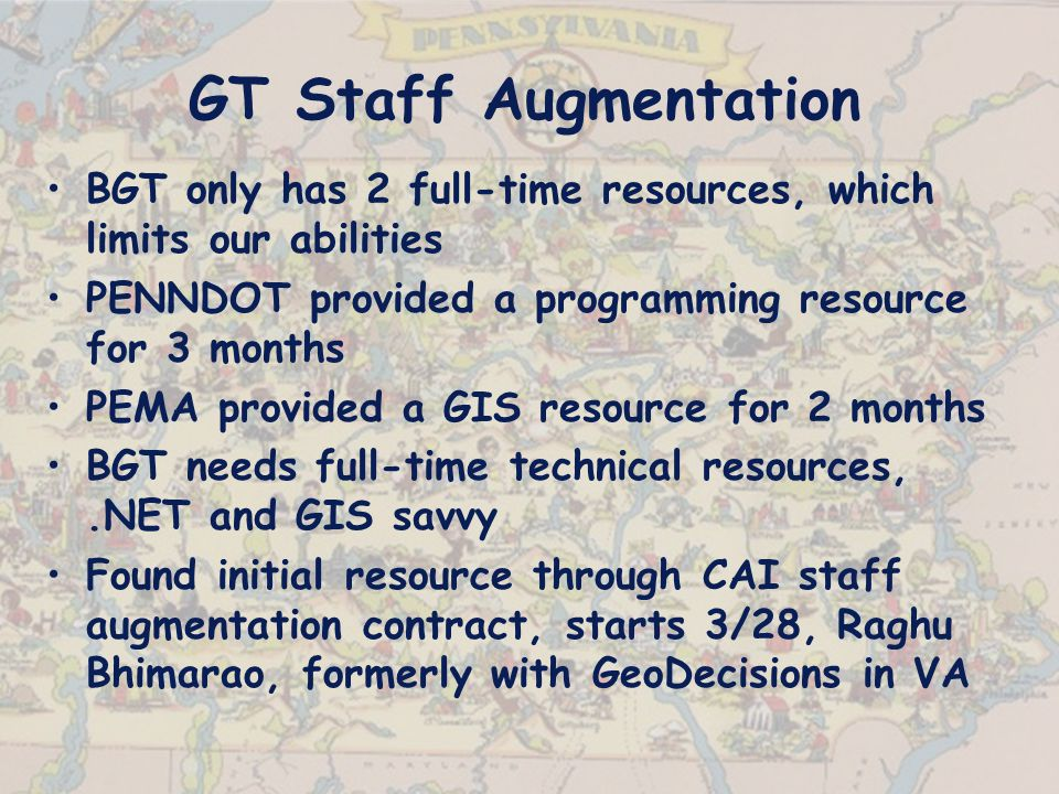 GT Staff Augmentation BGT only has 2 full-time resources, which limits our abilities PENNDOT provided a programming resource for 3 months PEMA provided a GIS resource for 2 months BGT needs full-time technical resources,.NET and GIS savvy Found initial resource through CAI staff augmentation contract, starts 3/28, Raghu Bhimarao, formerly with GeoDecisions in VA