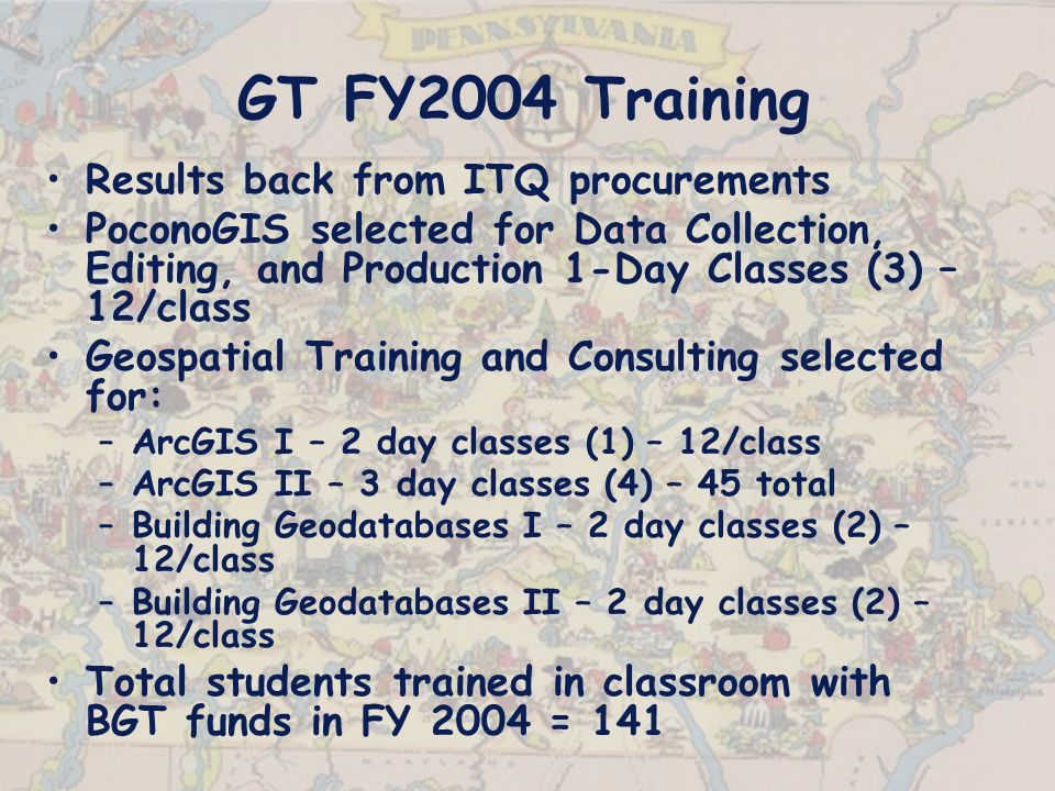 GT FY2004 Training Results back from ITQ procurements PoconoGIS selected for Data Collection, Editing, and Production 1-Day Classes (3) – 12/class Geospatial Training and Consulting selected for: –ArcGIS I – 2 day classes (1) – 12/class –ArcGIS II – 3 day classes (4) – 45 total –Building Geodatabases I – 2 day classes (2) – 12/class –Building Geodatabases II – 2 day classes (2) – 12/class Total students trained in classroom with BGT funds in FY 2004 = 141