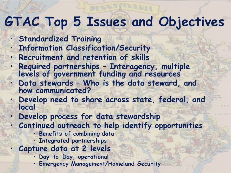 GTAC Top 5 Issues and Objectives Standardized Training Information Classification/Security Recruitment and retention of skills Required partnerships – Interagency, multiple levels of government funding and resources Data stewards – Who is the data steward, and how communicated.