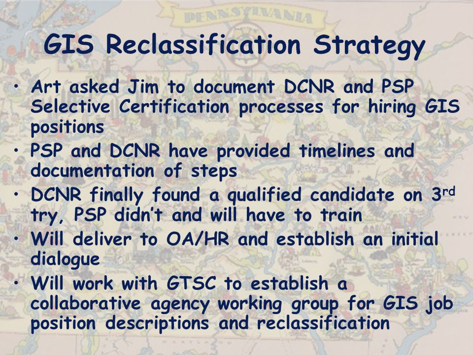 GIS Reclassification Strategy Art asked Jim to document DCNR and PSP Selective Certification processes for hiring GIS positions PSP and DCNR have provided timelines and documentation of steps DCNR finally found a qualified candidate on 3 rd try, PSP didn't and will have to train Will deliver to OA/HR and establish an initial dialogue Will work with GTSC to establish a collaborative agency working group for GIS job position descriptions and reclassification