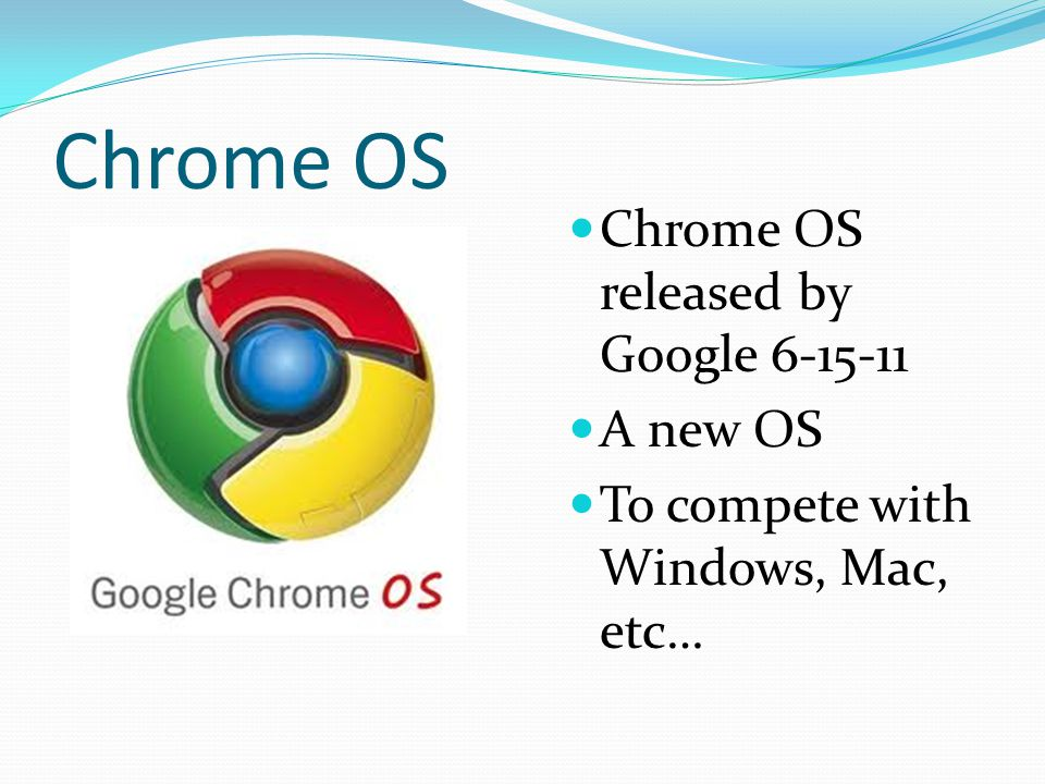 Chrome OS Chrome OS released by Google A new OS To compete with Windows, Mac, etc…