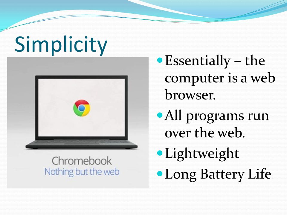 Simplicity Essentially – the computer is a web browser.