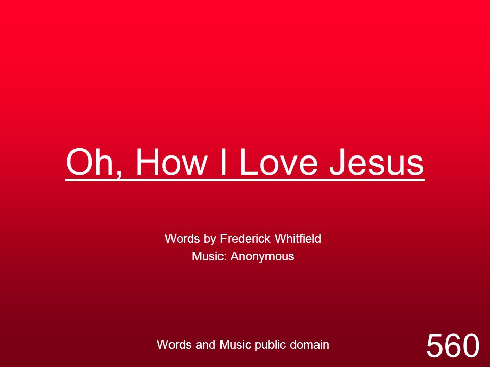 Oh, How I Love Jesus Words by Frederick Whitfield Music: Anonymous Words and Music public domain 560